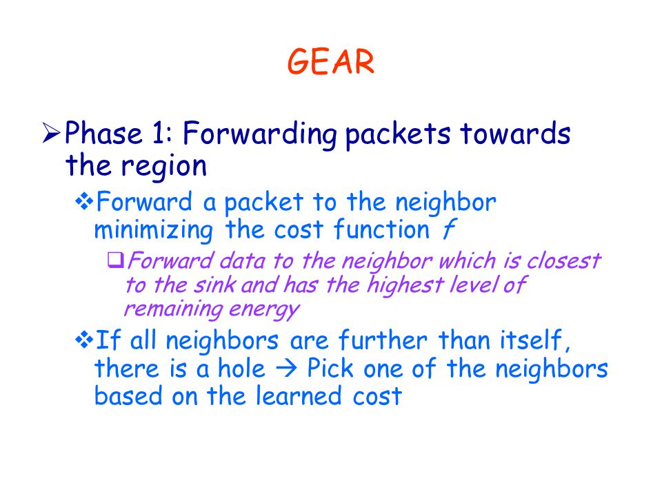 GEAR  Phase 1: Forwarding packets towards the region  Forward a packet to the neighbor minimizing the cost function f  Forward data to the neighbor which is closest to the sink and has the highest level of remaining energy  If all neighbors are further than itself, there is a hole  Pick one of the neighbors based on the learned cost