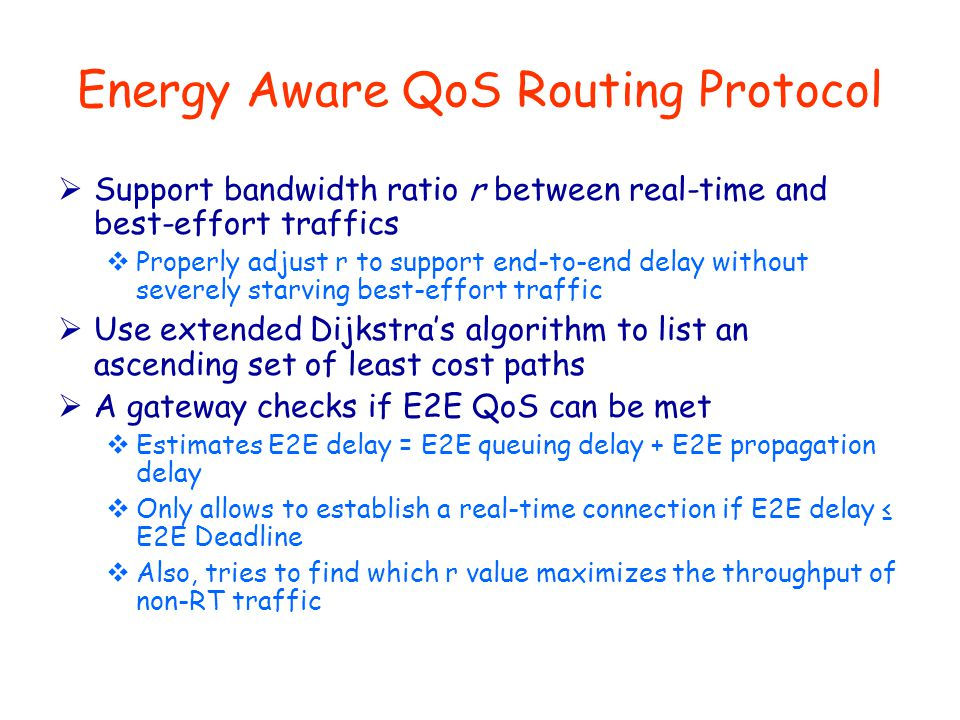 Energy Aware QoS Routing Protocol  Support bandwidth ratio r between real-time and best-effort traffics  Properly adjust r to support end-to-end del