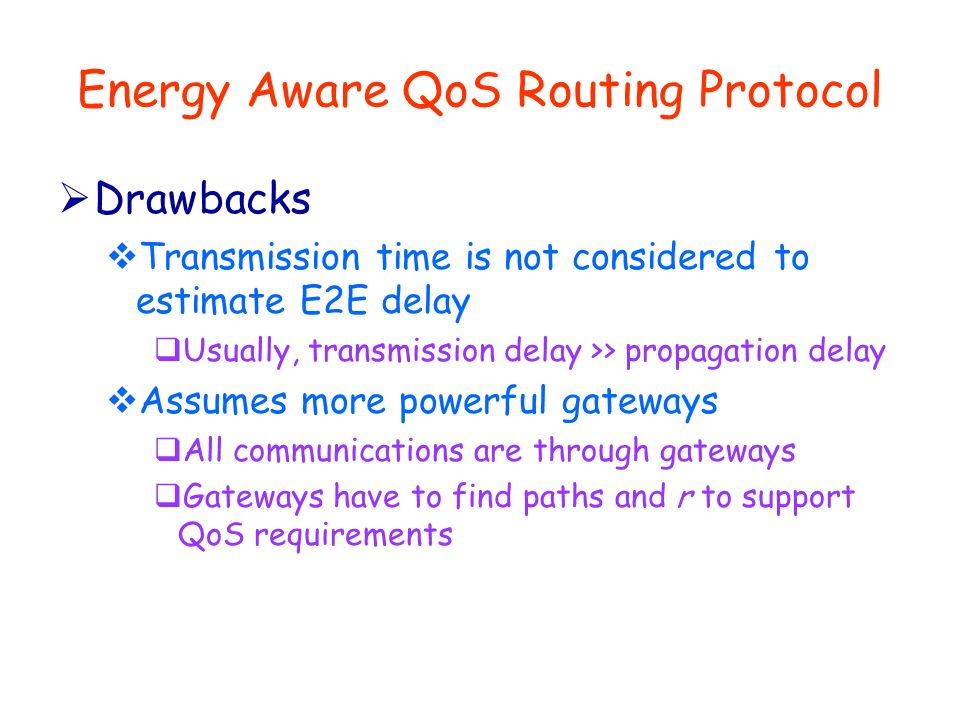 Energy Aware QoS Routing Protocol  Drawbacks  Transmission time is not considered to estimate E2E delay  Usually, transmission delay >> propagation delay  Assumes more powerful gateways  All communications are through gateways  Gateways have to find paths and r to support QoS requirements