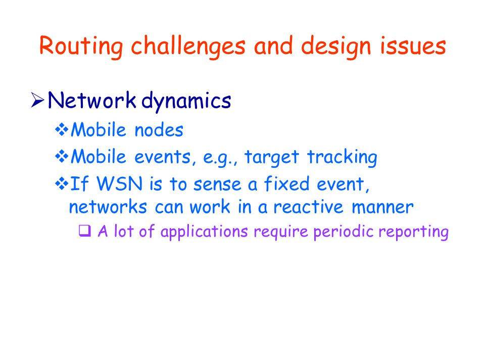 Routing challenges and design issues  Network dynamics  Mobile nodes  Mobile events, e.g., target tracking  If WSN is to sense a fixed event, networks can work in a reactive manner  A lot of applications require periodic reporting
