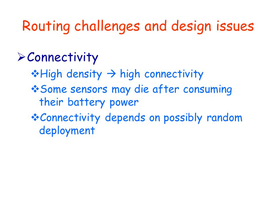 Routing challenges and design issues  Connectivity  High density  high connectivity  Some sensors may die after consuming their battery power  Connectivity depends on possibly random deployment
