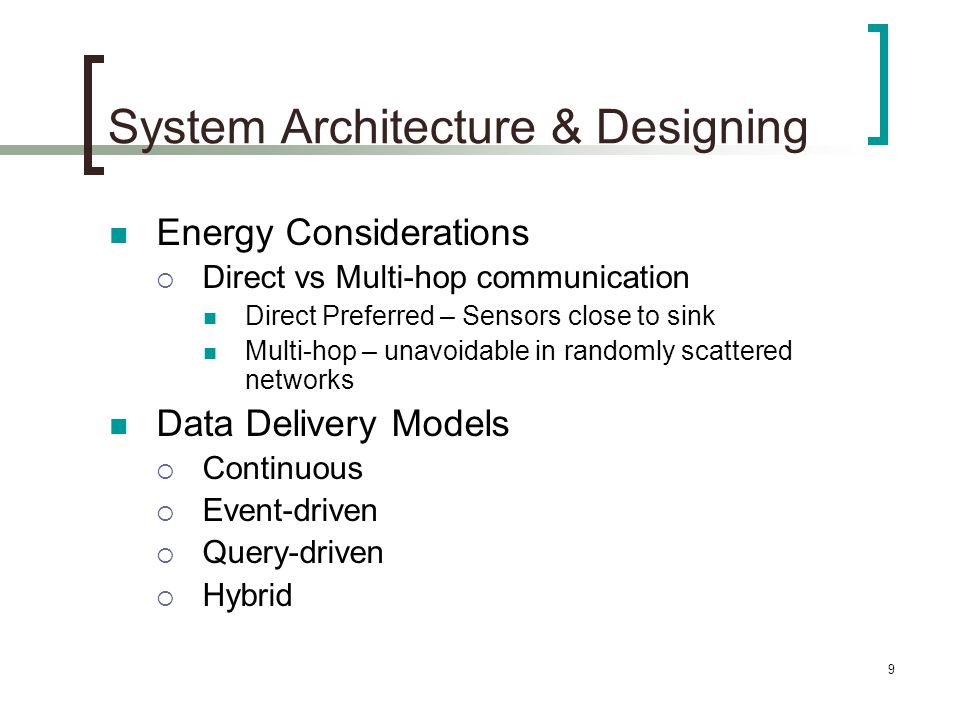 10 System Architecture & Designing Node Capabilities  Homogenous  Heterogeneous  Nodes dedicated to a particular task (relaying, sensing, aggregation) Data Aggregation/Fusion  Aggregation – Combination of data by eliminating redundancy  Data Fusion is Aggregation through signal processing techniques  Aggregation achieves energy savings