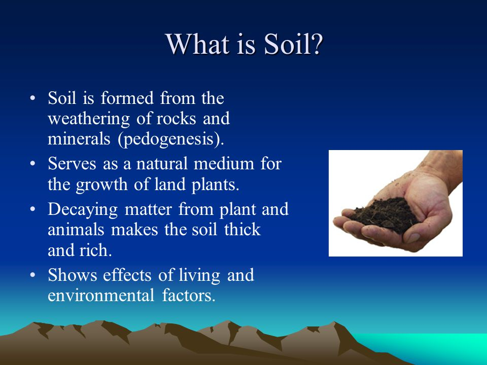 What is Soil? Soil is formed from the weathering of rocks and minerals (pedogenesis). Serves as a natural medium for the growth of land plants. Decayi