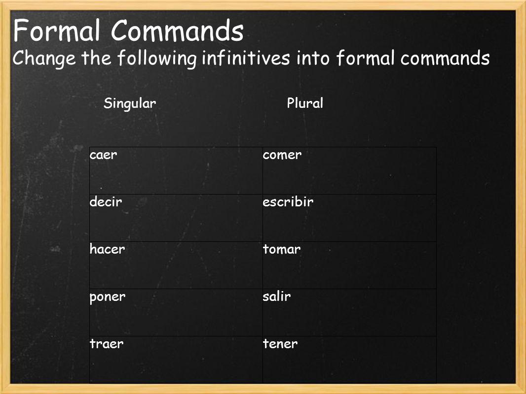 Formal Commands Change the following infinitives into formal commands Singular Plural caercomer decirescribir hacertomar ponersalir traertener