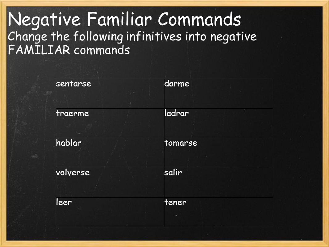 Negative Familiar Commands Change the following infinitives into negative FAMILIAR commands sentarsedarme traermeladrar hablartomarse volversesalir leertener