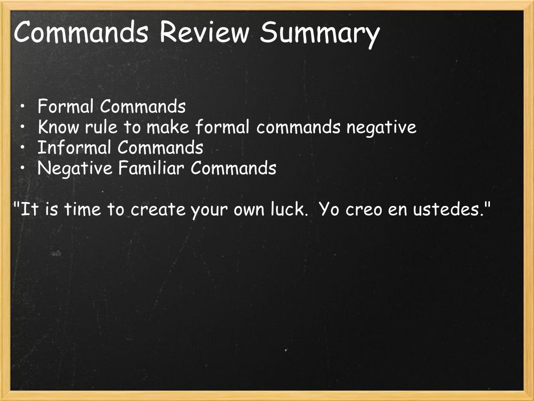 Commands Review Summary Formal Commands Know rule to make formal commands negative Informal Commands Negative Familiar Commands It is time to create your own luck.