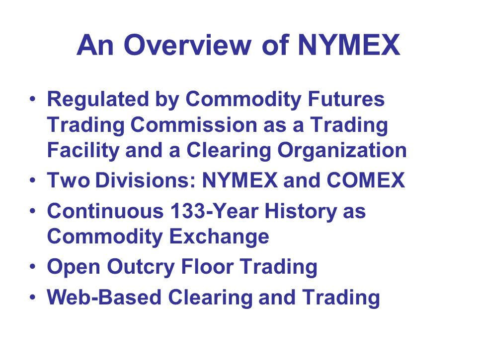 An Overview of NYMEX Regulated by Commodity Futures Trading Commission as a Trading Facility and a Clearing Organization Two Divisions: NYMEX and COMEX Continuous 133-Year History as Commodity Exchange Open Outcry Floor Trading Web-Based Clearing and Trading