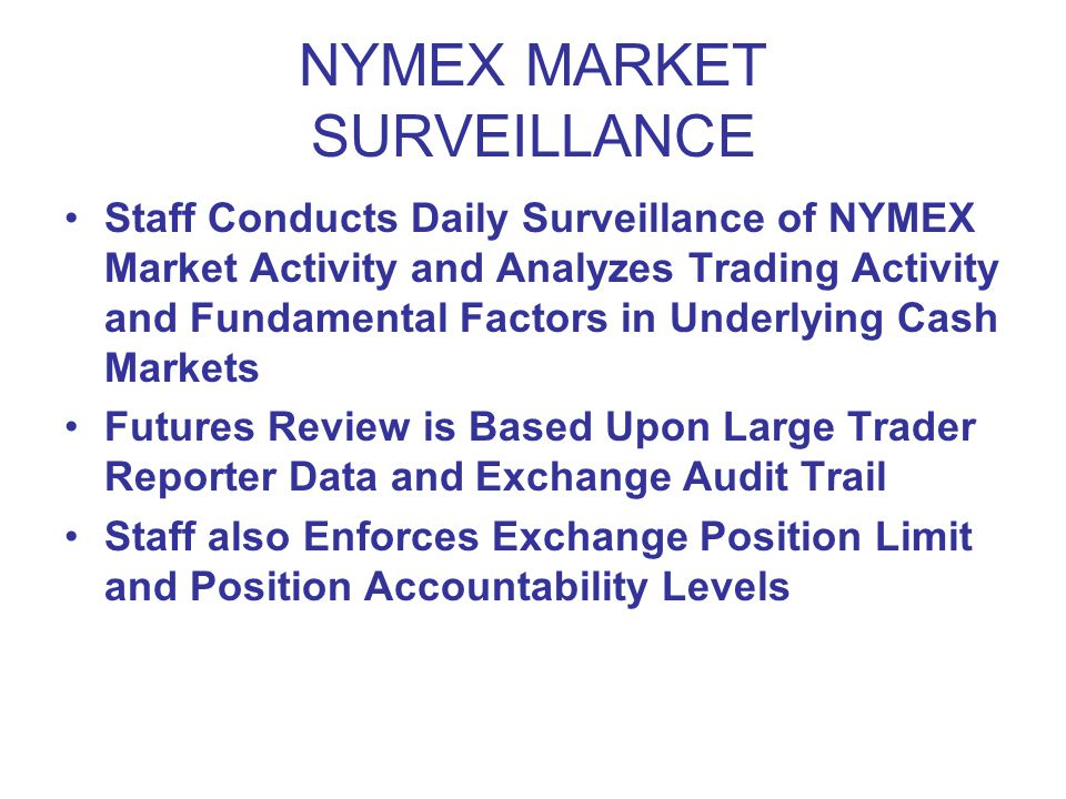 NYMEX MARKET SURVEILLANCE Staff Conducts Daily Surveillance of NYMEX Market Activity and Analyzes Trading Activity and Fundamental Factors in Underlying Cash Markets Futures Review is Based Upon Large Trader Reporter Data and Exchange Audit Trail Staff also Enforces Exchange Position Limit and Position Accountability Levels