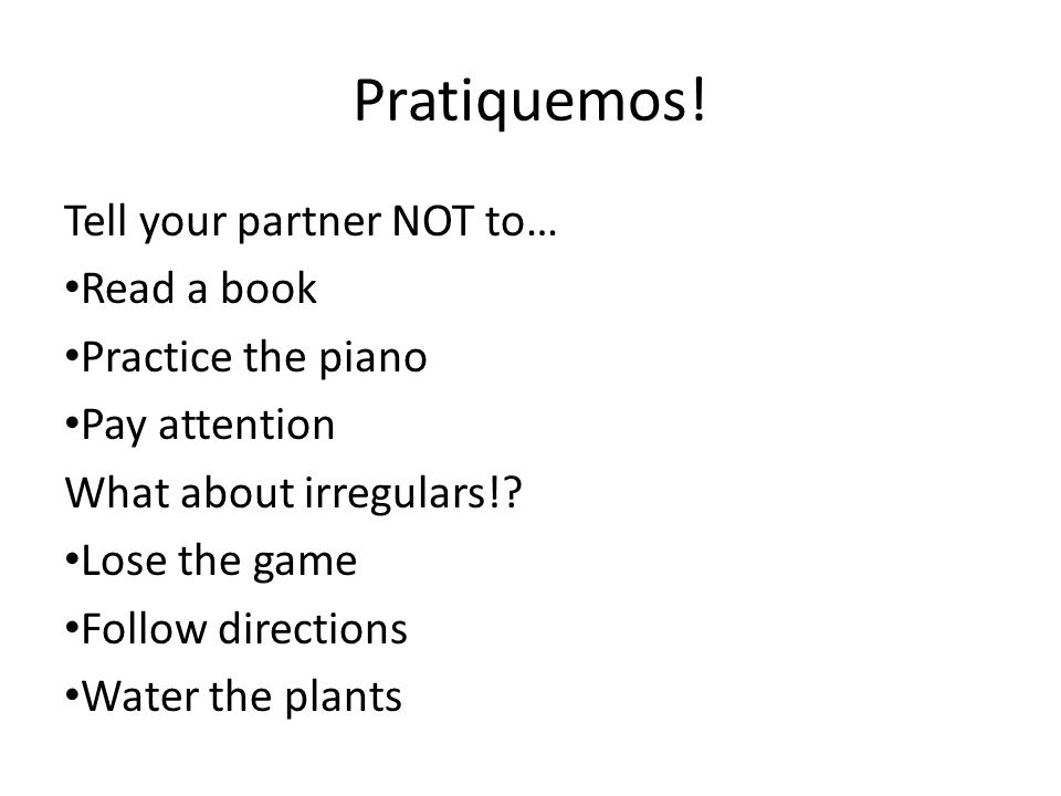 Pratiquemos! Tell your partner NOT to… Read a book Practice the piano Pay attention What about irregulars!? Lose the game Follow directions Water the