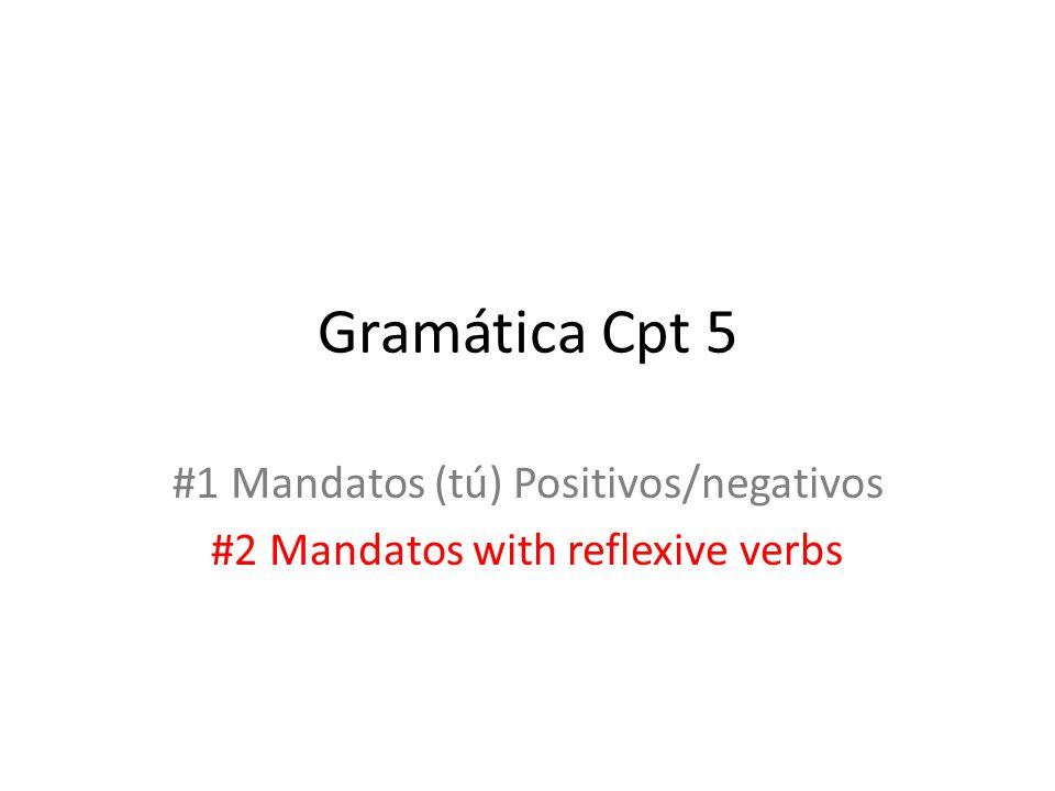 Gramática Cpt 5 #1 Mandatos (tú) Positivos/negativos #2 Mandatos with reflexive verbs