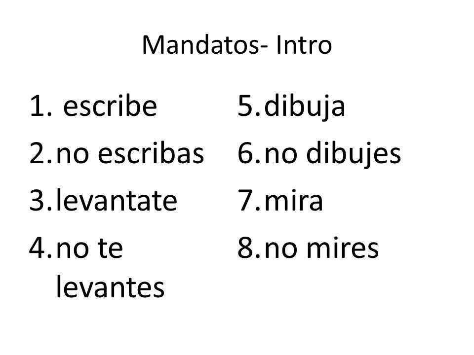 Mandatos- Intro 1. escribe 2.no escribas 3.levantate 4.no te levantes 5.dibuja 6.no dibujes 7.mira 8.no mires