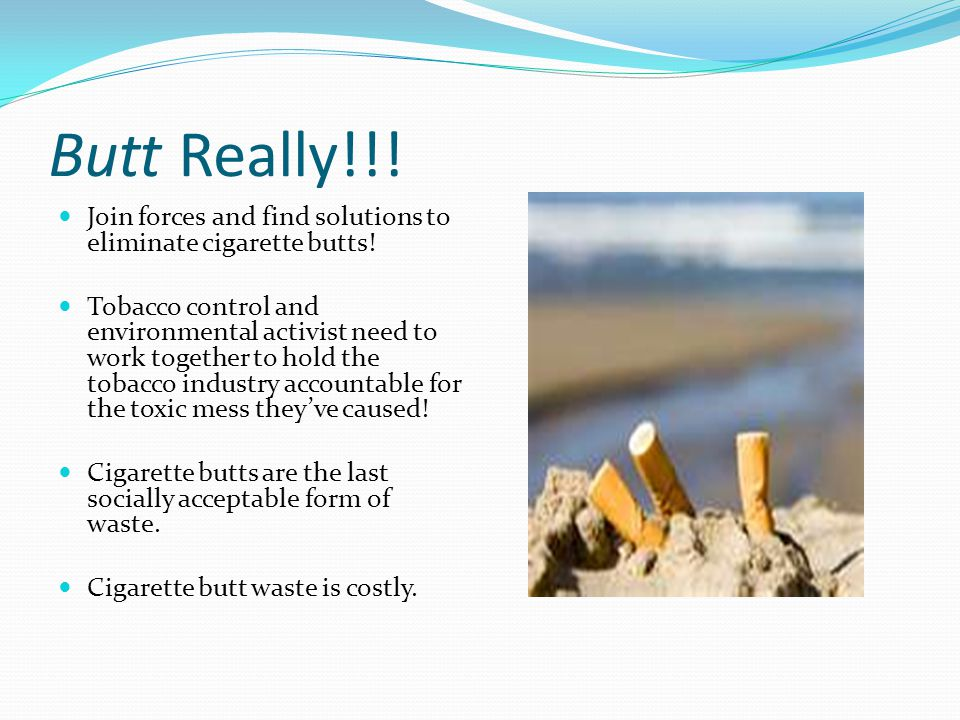 Butt Really!!. Join forces and find solutions to eliminate cigarette butts.