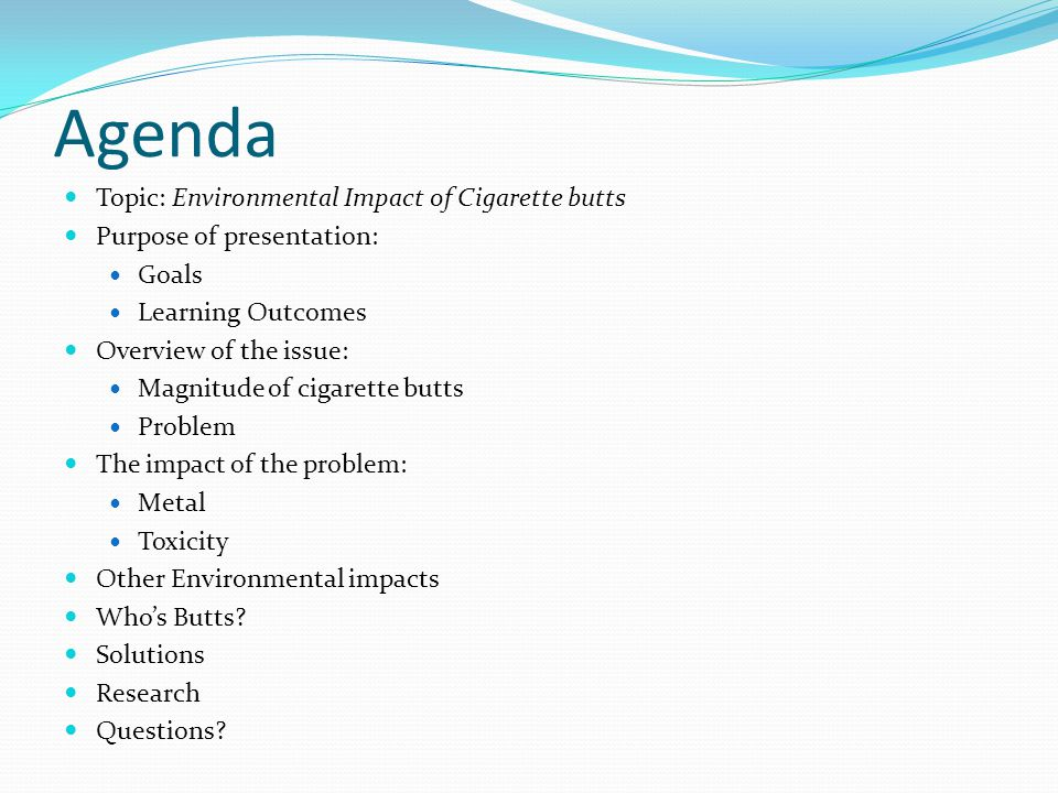 Agenda Topic: Environmental Impact of Cigarette butts Purpose of presentation: Goals Learning Outcomes Overview of the issue: Magnitude of cigarette butts Problem The impact of the problem: Metal Toxicity Other Environmental impacts Who's Butts.