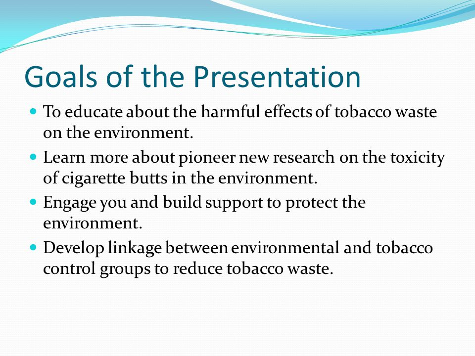 Goals of the Presentation To educate about the harmful effects of tobacco waste on the environment.