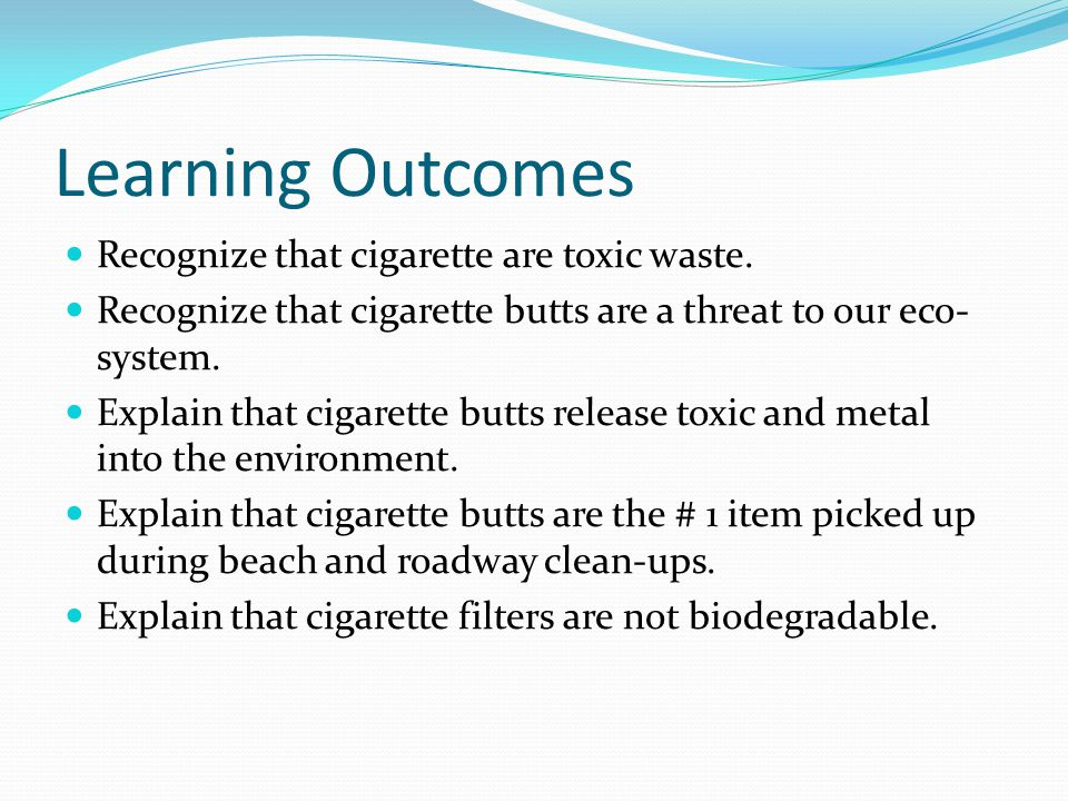 Learning Outcomes Recognize that cigarette are toxic waste.