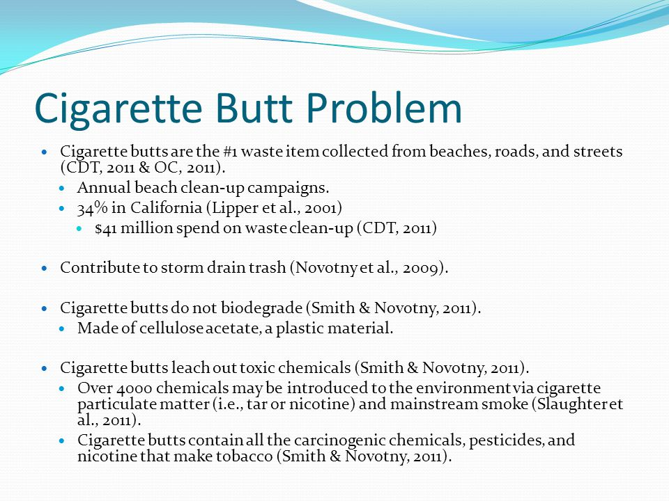 Cigarette Butt Problem Cigarette butts are the #1 waste item collected from beaches, roads, and streets (CDT, 2011 & OC, 2011).