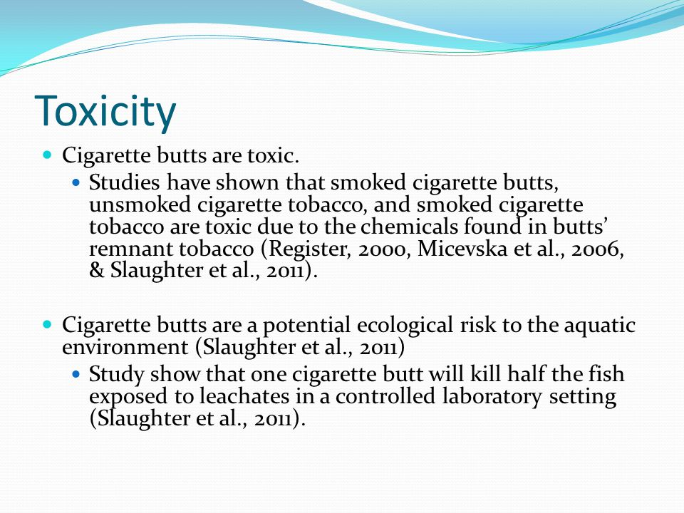 Toxicity Cigarette butts are toxic.