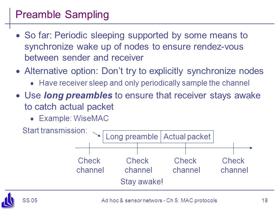 SS 05Ad hoc & sensor networs - Ch 5: MAC protocols18 Preamble Sampling  So far: Periodic sleeping supported by some means to synchronize wake up of nodes to ensure rendez-vous between sender and receiver  Alternative option: Don't try to explicitly synchronize nodes  Have receiver sleep and only periodically sample the channel  Use long preambles to ensure that receiver stays awake to catch actual packet  Example: WiseMAC Check channel Start transmission: Long preambleActual packet Stay awake!