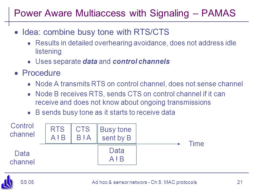 SS 05Ad hoc & sensor networs - Ch 5: MAC protocols21 Power Aware Multiaccess with Signaling – PAMAS  Idea: combine busy tone with RTS/CTS  Results in detailed overhearing avoidance, does not address idle listening  Uses separate data and control channels  Procedure  Node A transmits RTS on control channel, does not sense channel  Node B receives RTS, sends CTS on control channel if it can receive and does not know about ongoing transmissions  B sends busy tone as it starts to receive data Time Control channel Data channel RTS A .