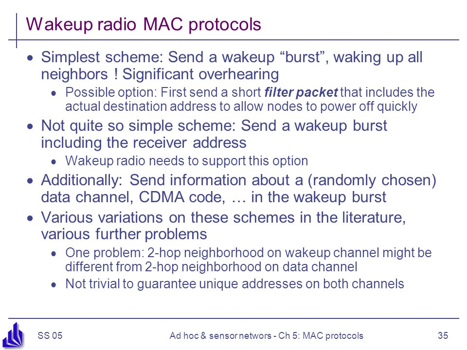 SS 05Ad hoc & sensor networs - Ch 5: MAC protocols35 Wakeup radio MAC protocols  Simplest scheme: Send a wakeup burst , waking up all neighbors .