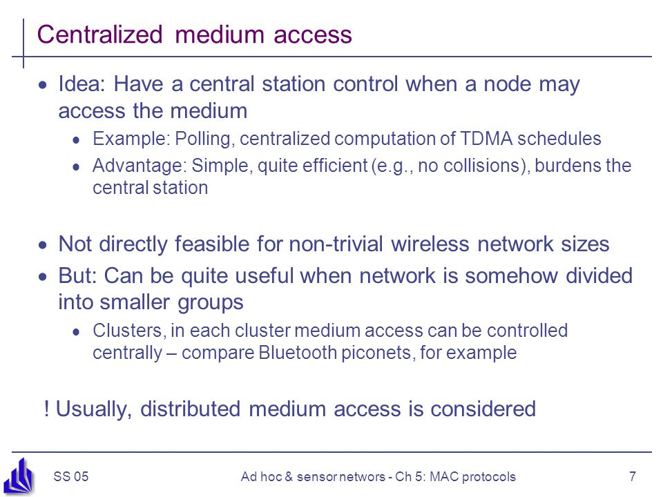 SS 05Ad hoc & sensor networs - Ch 5: MAC protocols7 Centralized medium access  Idea: Have a central station control when a node may access the medium  Example: Polling, centralized computation of TDMA schedules  Advantage: Simple, quite efficient (e.g., no collisions), burdens the central station  Not directly feasible for non-trivial wireless network sizes  But: Can be quite useful when network is somehow divided into smaller groups  Clusters, in each cluster medium access can be controlled centrally – compare Bluetooth piconets, for example .