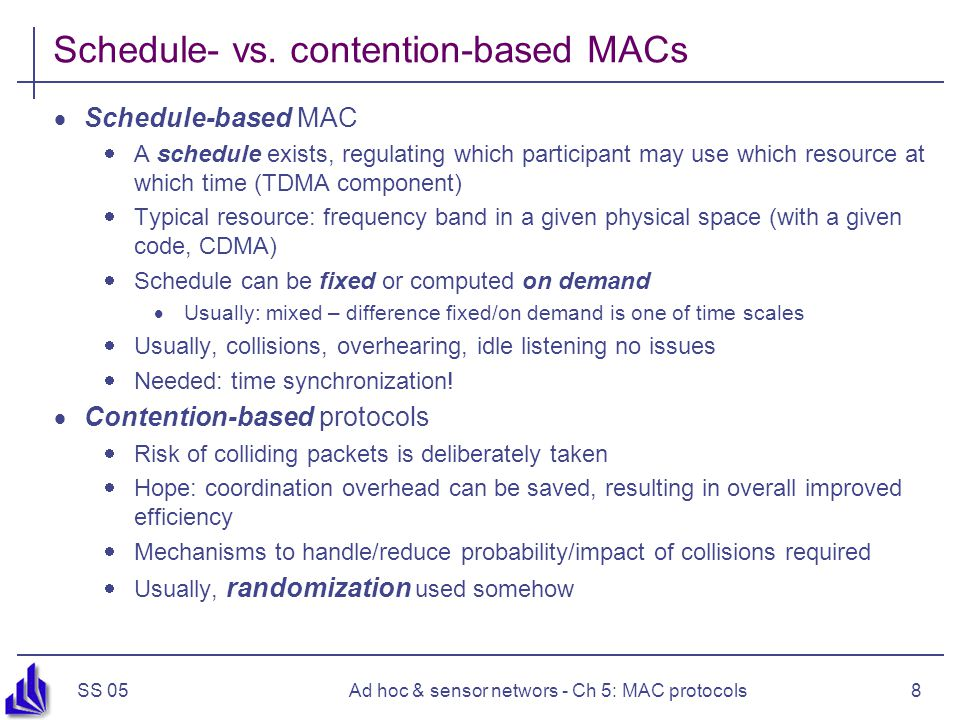 SS 05Ad hoc & sensor networs - Ch 5: MAC protocols9 Overview  Principal options and difficulties  Contention-based protocols  MACA  S-MAC, T-MAC  Preamble sampling, B-MAC  PAMAS  Schedule-based protocols  IEEE 802.15.4