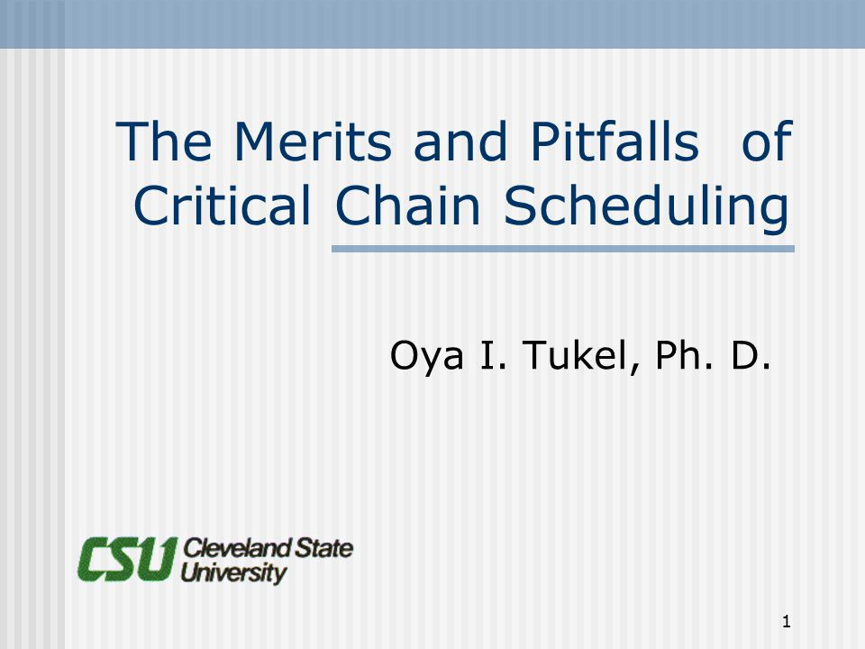 1 The Merits and Pitfalls of Critical Chain Scheduling Oya I. Tukel, Ph. D.