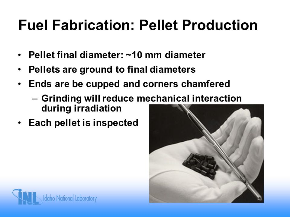 Fuel Fabrication: Pellet Production Pellet final diameter: ~10 mm diameter Pellets are ground to final diameters Ends are be cupped and corners chamfered –Grinding will reduce mechanical interaction during irradiation Each pellet is inspected