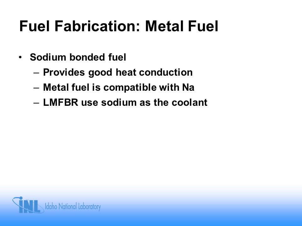 Fuel Fabrication: Metal Fuel Sodium bonded fuel –Provides good heat conduction –Metal fuel is compatible with Na –LMFBR use sodium as the coolant