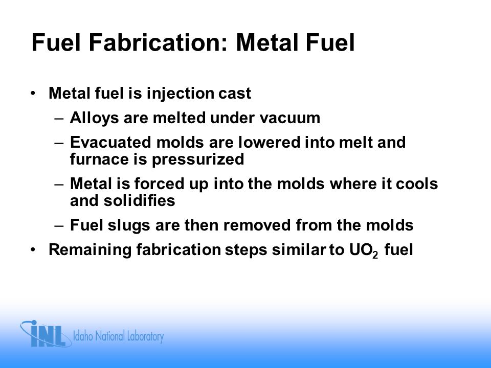 Fuel Fabrication: Metal Fuel Metal fuel is injection cast –Alloys are melted under vacuum –Evacuated molds are lowered into melt and furnace is pressurized –Metal is forced up into the molds where it cools and solidifies –Fuel slugs are then removed from the molds Remaining fabrication steps similar to UO 2 fuel