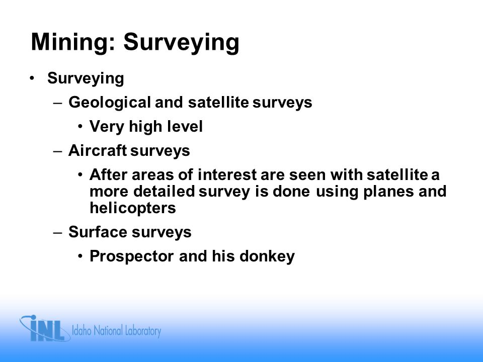 Mining: Surveying Surveying –Geological and satellite surveys Very high level –Aircraft surveys After areas of interest are seen with satellite a more detailed survey is done using planes and helicopters –Surface surveys Prospector and his donkey