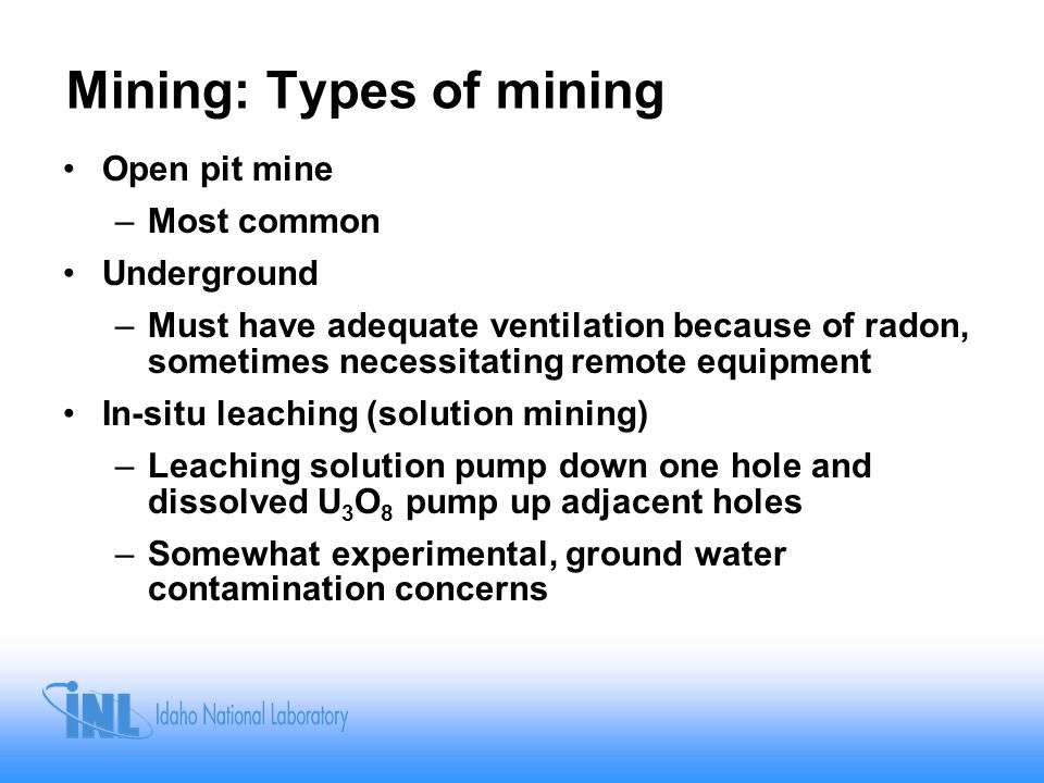 Mining: Types of mining Open pit mine –Most common Underground –Must have adequate ventilation because of radon, sometimes necessitating remote equipment In-situ leaching (solution mining) –Leaching solution pump down one hole and dissolved U 3 O 8 pump up adjacent holes –Somewhat experimental, ground water contamination concerns