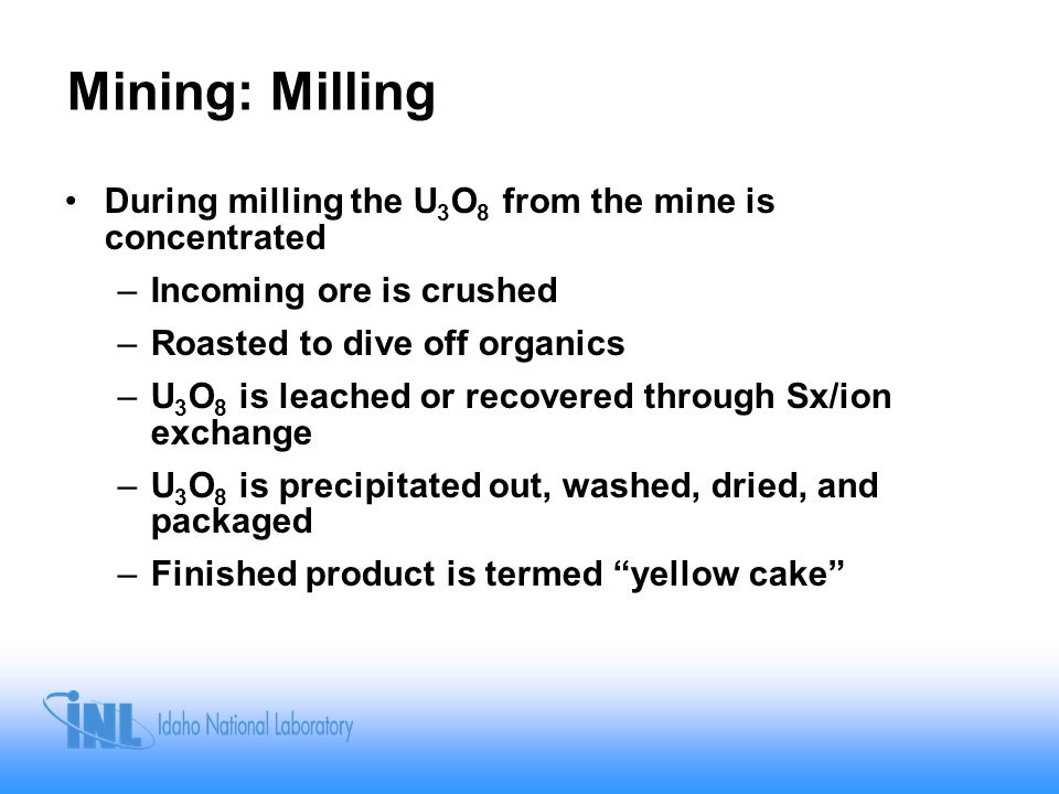 Mining: Milling During milling the U 3 O 8 from the mine is concentrated –Incoming ore is crushed –Roasted to dive off organics –U 3 O 8 is leached or recovered through Sx/ion exchange –U 3 O 8 is precipitated out, washed, dried, and packaged –Finished product is termed yellow cake