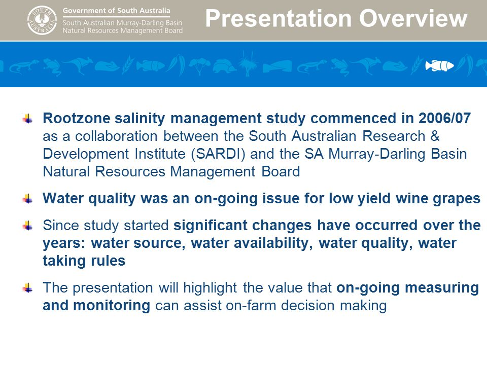 Presentation Overview Study Area Finniss River Murray Mouth Rootzone salinity management study commenced in 2006/07 as a collaboration between the South Australian Research & Development Institute (SARDI) and the SA Murray-Darling Basin Natural Resources Management Board Water quality was an on-going issue for low yield wine grapes Since study started significant changes have occurred over the years: water source, water availability, water quality, water taking rules The presentation will highlight the value that on-going measuring and monitoring can assist on-farm decision making