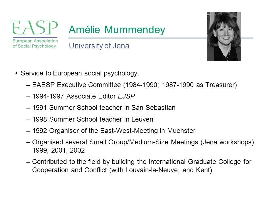 Amélie Mummendey Service to European social psychology: –EAESP Executive Committee (1984-1990; 1987-1990 as Treasurer) –1994-1997 Associate Editor EJSP –1991 Summer School teacher in San Sebastian –1998 Summer School teacher in Leuven –1992 Organiser of the East-West-Meeting in Muenster –Organised several Small Group/Medium-Size Meetings (Jena workshops): 1999, 2001, 2002 –Contributed to the field by building the International Graduate College for Cooperation and Conflict (with Louvain-la-Neuve, and Kent) University of Jena
