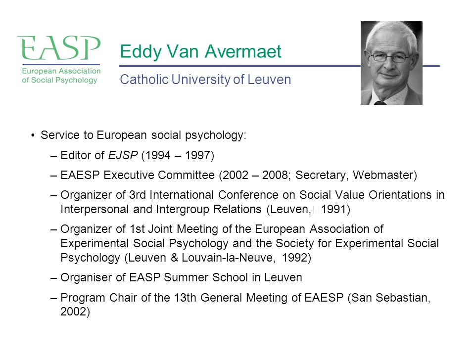 Eddy Van Avermaet Service to European social psychology: –Editor of EJSP (1994 – 1997) –EAESP Executive Committee (2002 – 2008; Secretary, Webmaster) –Organizer of 3rd International Conference on Social Value Orientations in Interpersonal and Intergroup Relations (Leuven, 1991) –Organizer of 1st Joint Meeting of the European Association of Experimental Social Psychology and the Society for Experimental Social Psychology (Leuven & Louvain-la-Neuve, 1992) –Organiser of EASP Summer School in Leuven –Program Chair of the 13th General Meeting of EAESP (San Sebastian, 2002) Catholic University of Leuven