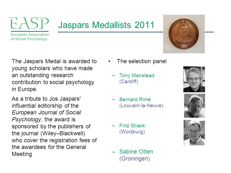 Jaspars Medallists 2011 The selection panelThe Jaspars Medal is awarded to young scholars who have made an outstanding research contribution to social psychology in Europe.