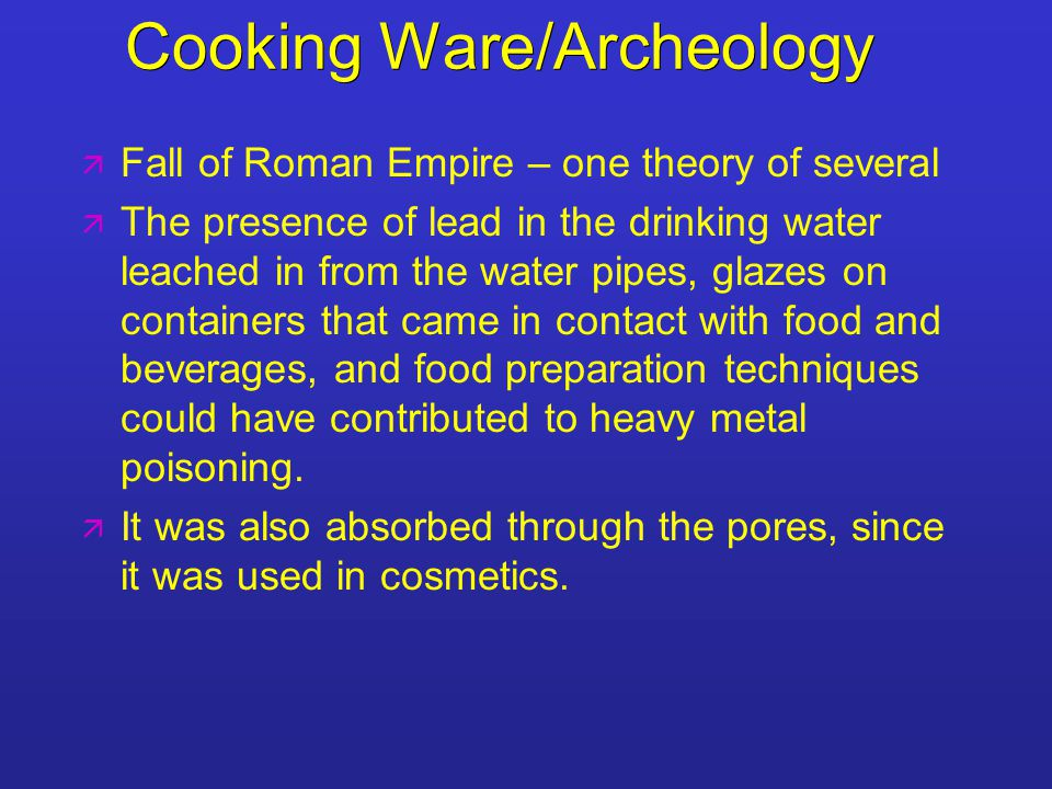 Cooking Ware/Archeology   Fall of Roman Empire – one theory of several   The presence of lead in the drinking water leached in from the water pipes, glazes on containers that came in contact with food and beverages, and food preparation techniques could have contributed to heavy metal poisoning.