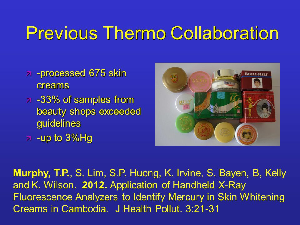 Previous Thermo Collaboration  -processed 675 skin creams  -33% of samples from beauty shops exceeded guidelines  -up to 3%Hg Murphy, T.P., S.