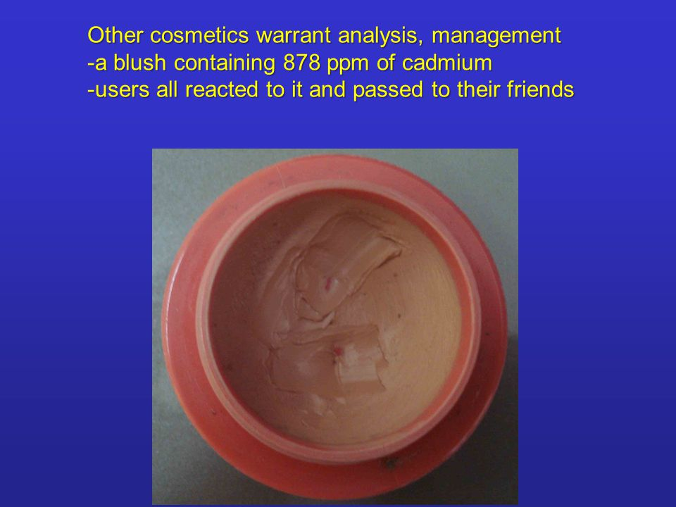 Other cosmetics warrant analysis, management -a blush containing 878 ppm of cadmium -users all reacted to it and passed to their friends