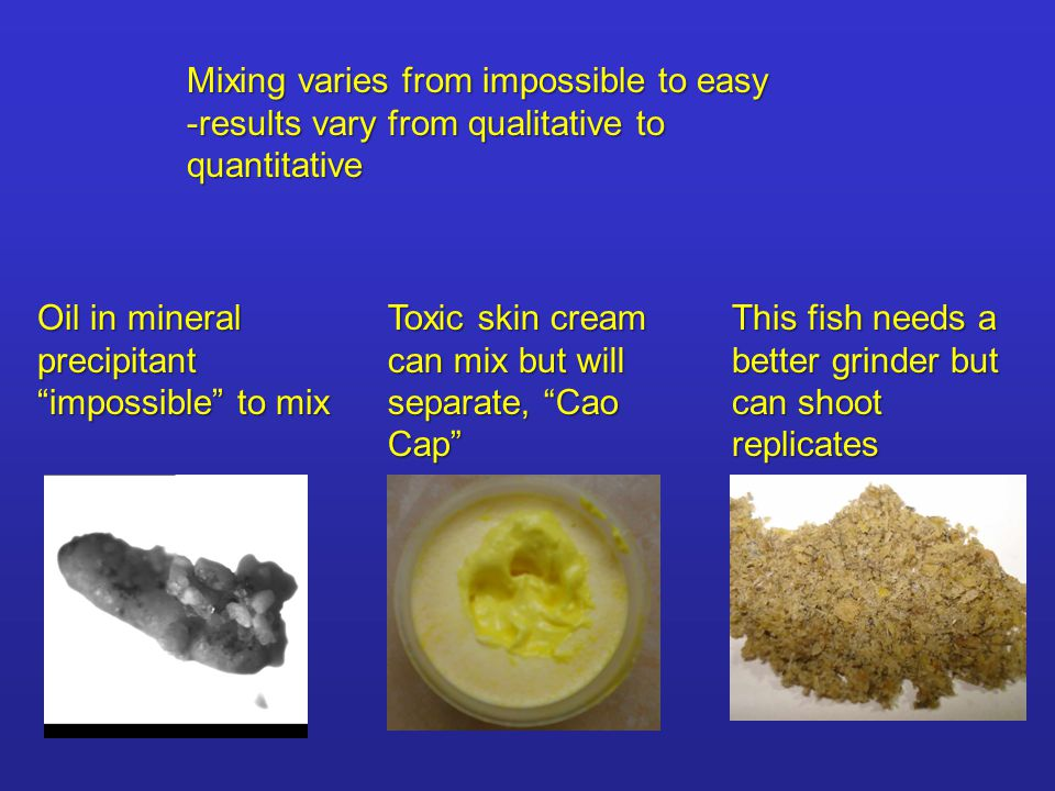 Mixing varies from impossible to easy -results vary from qualitative to quantitative Oil in mineral precipitant impossible to mix Toxic skin cream can mix but will separate, Cao Cap This fish needs a better grinder but can shoot replicates