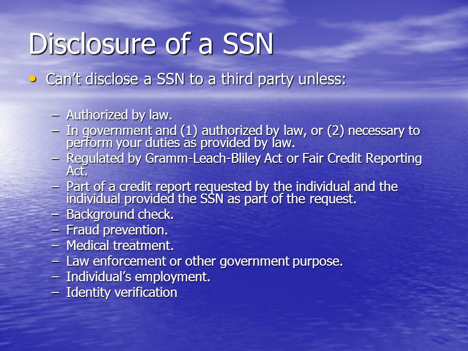 Disclosure of a SSN Can't disclose a SSN to a third party unless: Can't disclose a SSN to a third party unless: –Authorized by law.