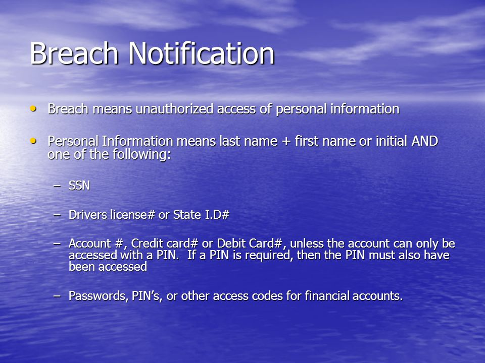 Breach Notification Breach means unauthorized access of personal information Breach means unauthorized access of personal information Personal Information means last name + first name or initial AND one of the following: Personal Information means last name + first name or initial AND one of the following: –SSN –Drivers license# or State I.D# –Account #, Credit card# or Debit Card#, unless the account can only be accessed with a PIN.