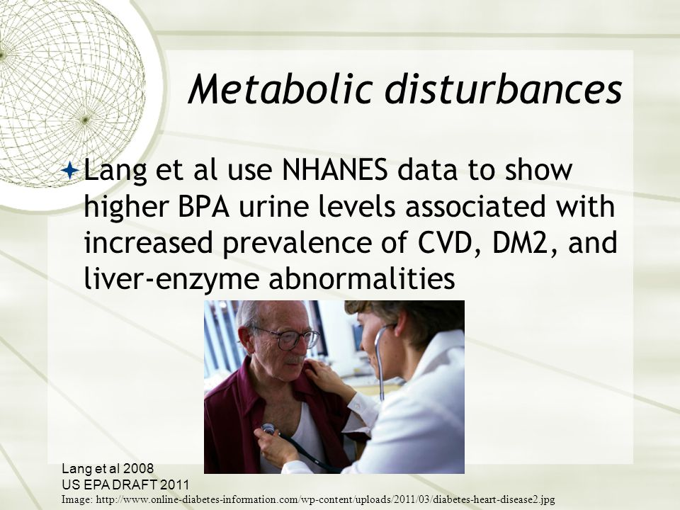 Metabolic disturbances  Lang et al use NHANES data to show higher BPA urine levels associated with increased prevalence of CVD, DM2, and liver-enzyme abnormalities Lang et al 2008 US EPA DRAFT 2011 Image: http://www.online-diabetes-information.com/wp-content/uploads/2011/03/diabetes-heart-disease2.jpg