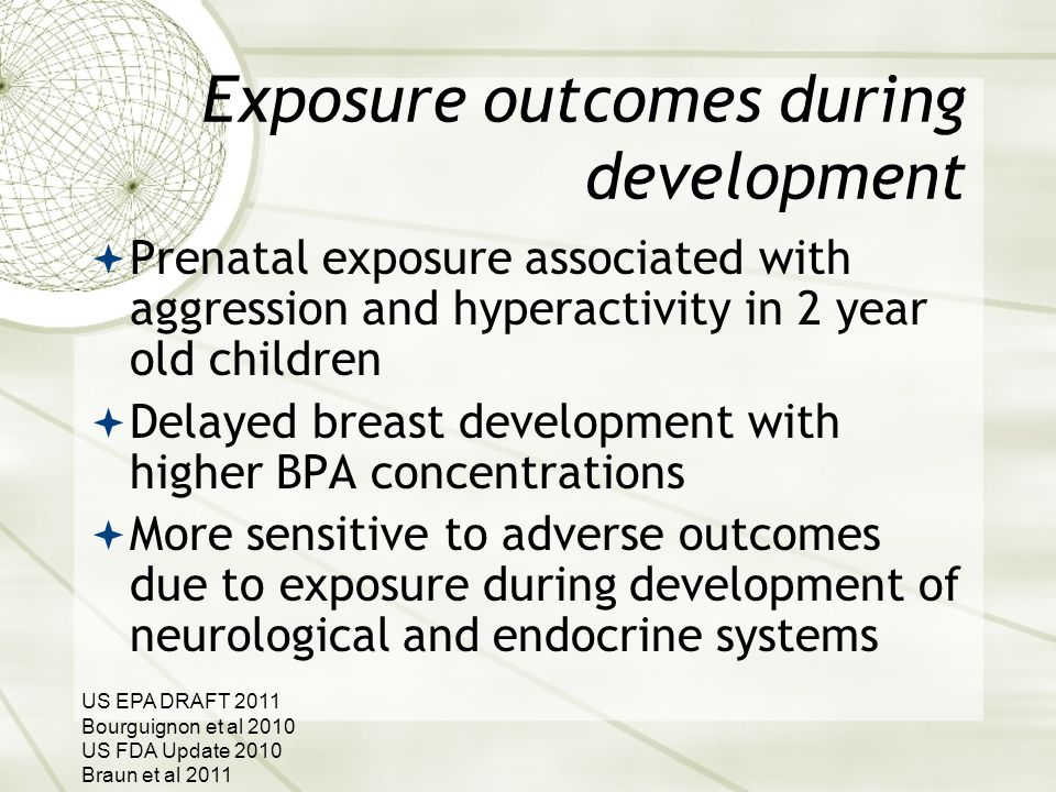 Exposure outcomes during development  Prenatal exposure associated with aggression and hyperactivity in 2 year old children  Delayed breast development with higher BPA concentrations  More sensitive to adverse outcomes due to exposure during development of neurological and endocrine systems US EPA DRAFT 2011 Bourguignon et al 2010 US FDA Update 2010 Braun et al 2011