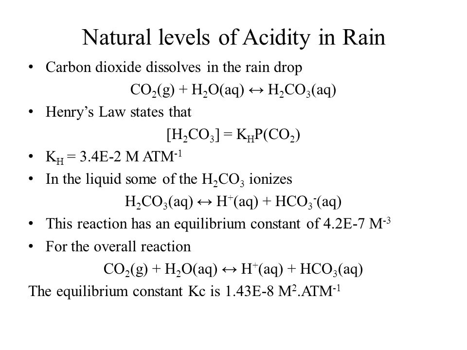 Natural levels of Acidity in Rain Carbon dioxide dissolves in the rain drop CO 2 (g) + H 2 O(aq) ↔ H 2 CO 3 (aq) Henry's Law states that [H 2 CO 3 ] =