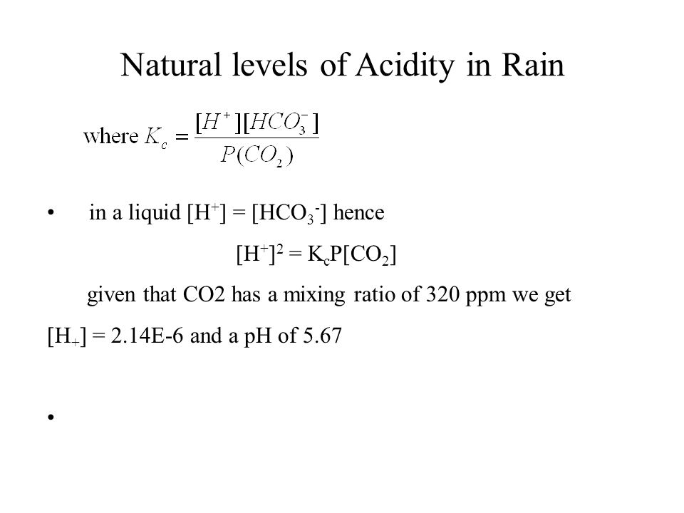 Natural levels of Acidity in Rain in a liquid [H + ] = [HCO 3 - ] hence [H + ] 2 = K c P[CO 2 ] given that CO2 has a mixing ratio of 320 ppm we get [H + ] = 2.14E-6 and a pH of 5.67