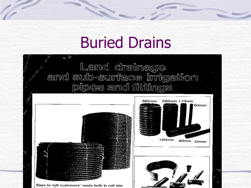 Sub-Surface Drainage Using Buried Drains Buried drains refer to any type of buried conduits having open joints or perforations, which collect and convey drainage water.