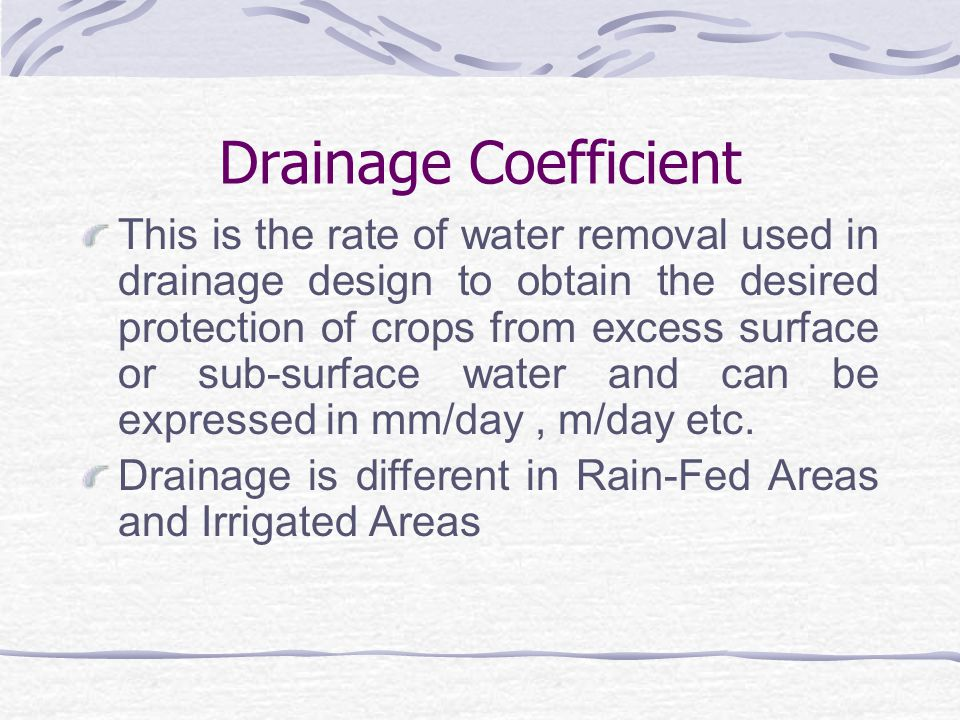 Sub-Surface Drainage Designs The Major Considerations in Sub- surface Drainage Design Include: Drainage Coefficient; Drain Depth and Spacing; Drain Diameters and Gradient; Drainage Filters.