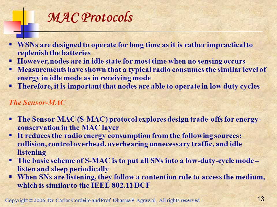 Copyright © 2006, Dr. Carlos Cordeiro and Prof Dharma P Agrawal, All rights reserved 13 MAC Protocols  WSNs are designed to operate for long time as